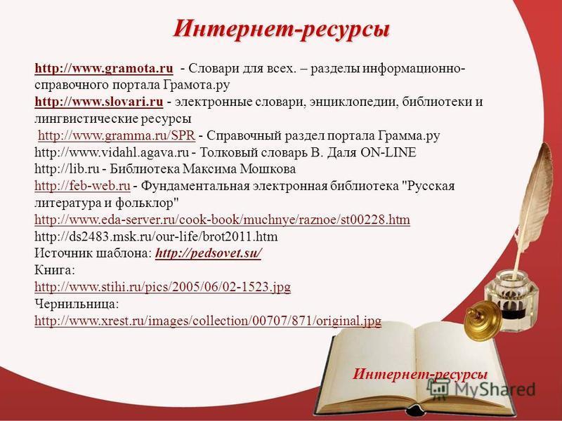 Интернет-ресурсы http://www.gramota.ruhttp://www.gramota.ru - Словари для всех. – разделы информационно- справочного портала Грамота.ру http://www.slovari.ruhttp://www.slovari.ru - электронные словари, энциклопедии, библиотеки и лингвистические ресур