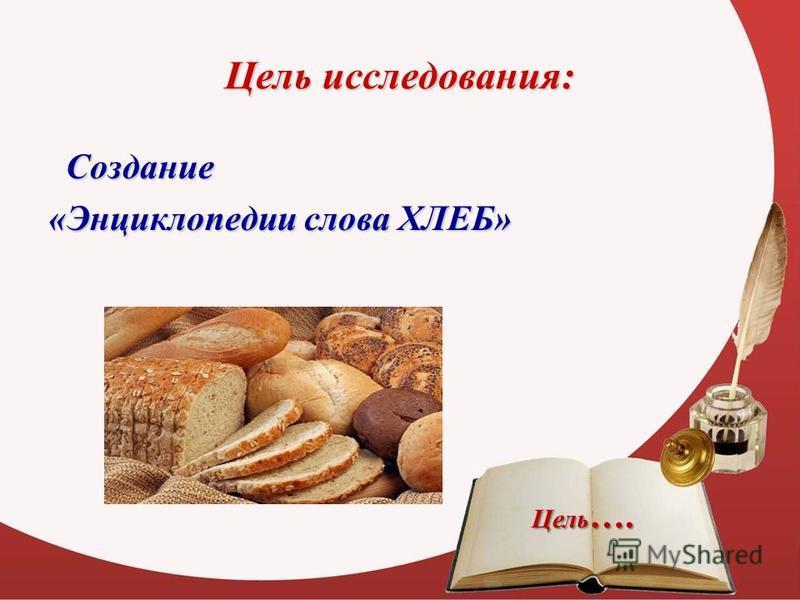 Цель исследования: Создание «Энциклопедии слова ХЛЕБ» Цель ….