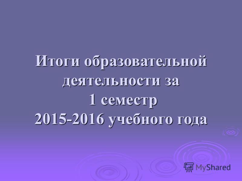 Итоги образовательной деятельности за 1 семестр 2015-2016 учебного года