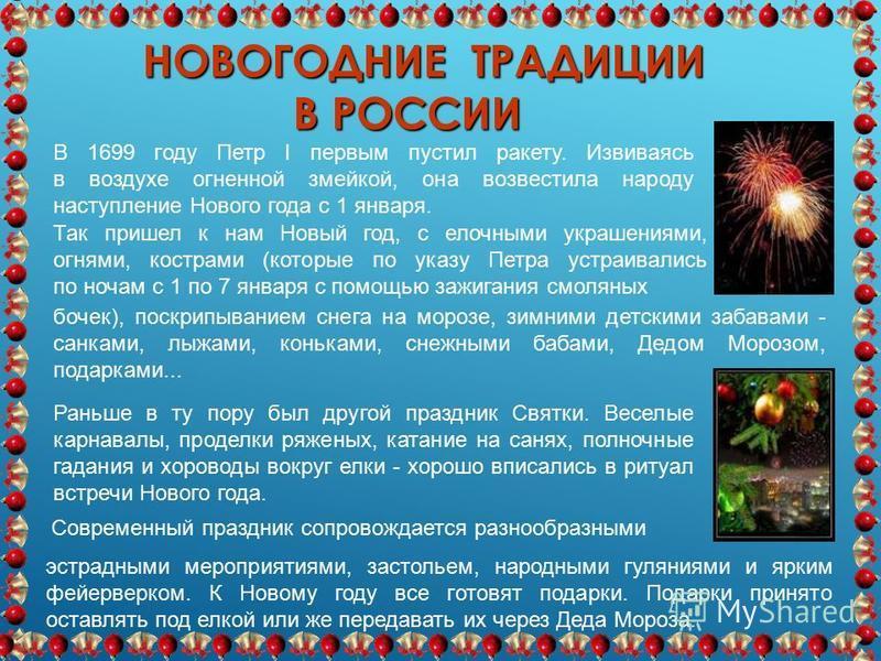 НОВОГОДНИЕ ТРАДИЦИИ В РОССИИ Раньше в ту пору был другой праздник Святки. Веселые карнавалы, проделки ряженых, катание на санях, полночные гадания и хороводы вокруг елки - хорошо вписались в ритуал встречи Нового года. В 1699 году Петр I первым пусти