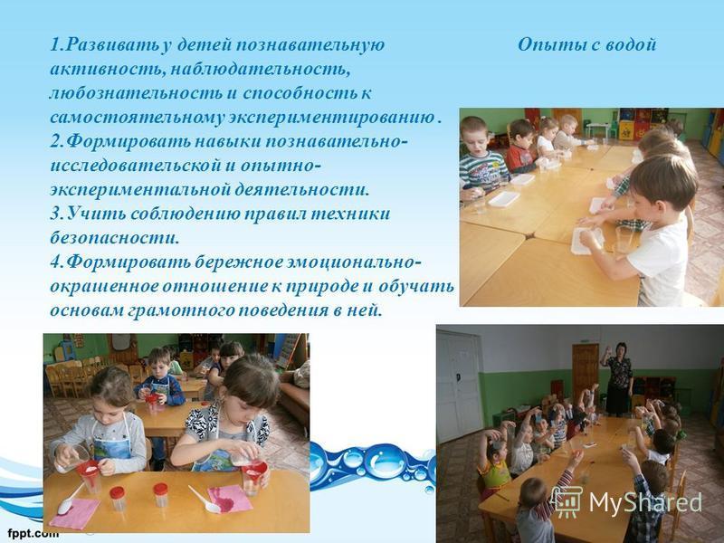 1. Развивать у детей познавательную активность, наблюдательность, любознательность и способность к самостоятельному экспериментированию. 2. Формировать навыки познавательно- исследовательской и опытно- экспериментальной деятельности. 3. Учить соблюде