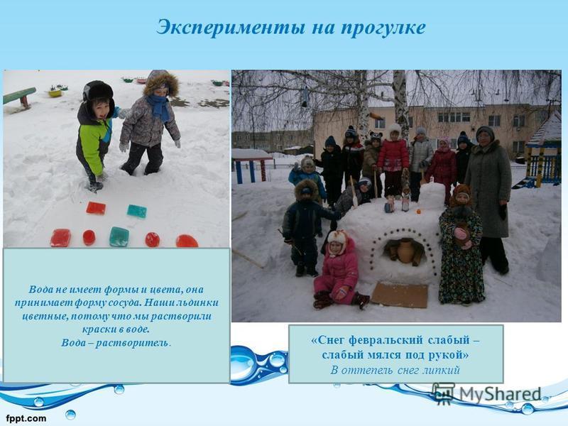 Эксперименты на прогулке «Снег февральский слабый – слабый мялся под рукой» В оттепель снег липкий Вода не имеет формы и цвета, она принимает форму сосуда. Наши льдинки цветные, потому что мы растворили краски в воде. Вода – растворитель.