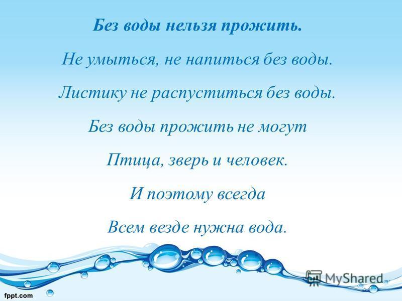 Без воды нельзя прожить. Не умыться, не напиться без воды. Листику не распуститься без воды. Без воды прожить не могут Птица, зверь и человек. И поэтому всегда Всем везде нужна вода.