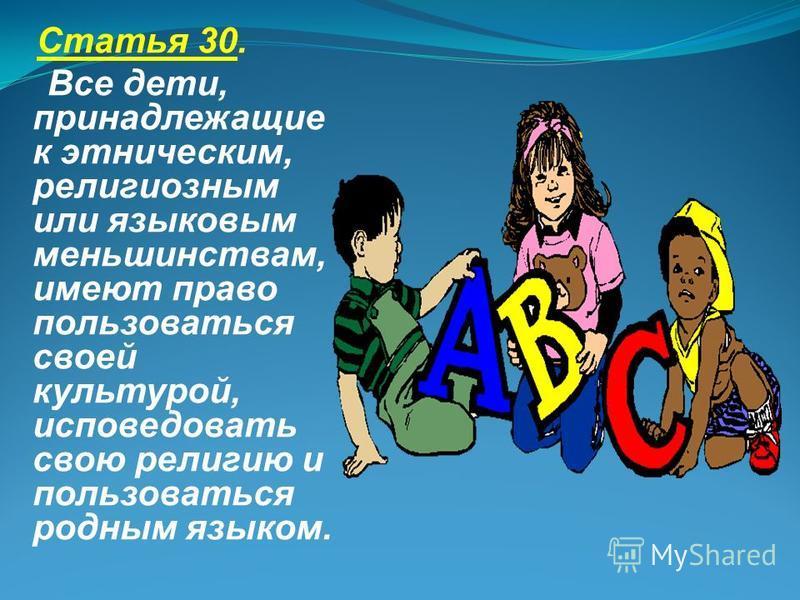 Статья 30. Все дети, принадлежащие к этническим, религиозным или языковым меньшинствам, имеют право пользоваться своей культурой, исповедовать свою религию и пользоваться родным языком.