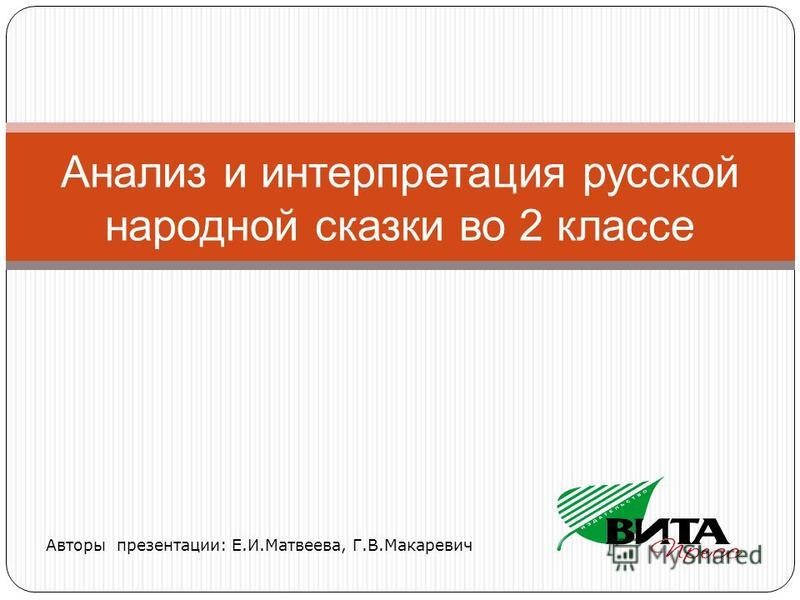 Авторы презентации: Е.И.Матвеева, Г.В.Макаревич Анализ и интерпретация русской народной сказки во 2 классе