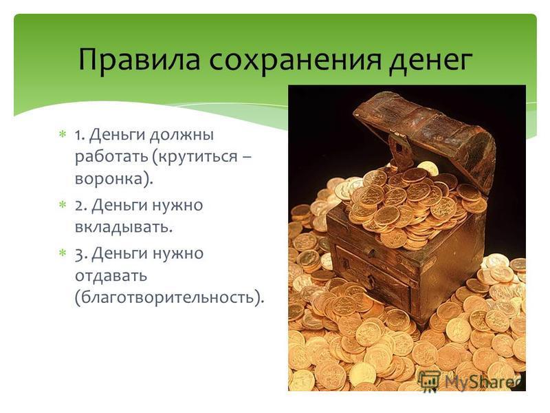 1. Деньги должны работать (крутиться – воронка). 2. Деньги нужно вкладывать. 3. Деньги нужно отдавать (благотворительность). Правила сохранения денег