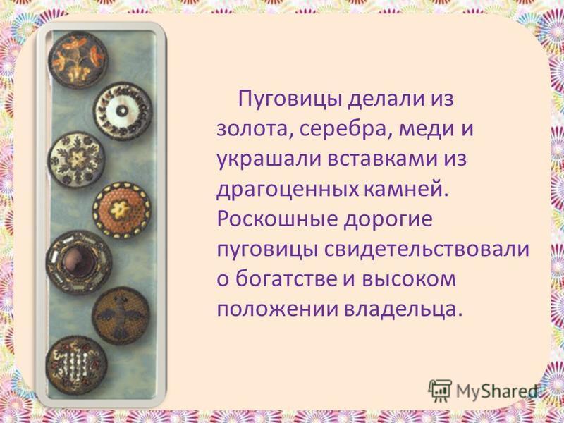 Пуговицы делали из золота, серебра, меди и украшали вставками из драгоценных камней. Роскошные дорогие пуговицы свидетельствовали о богатстве и высоком положении владельца.