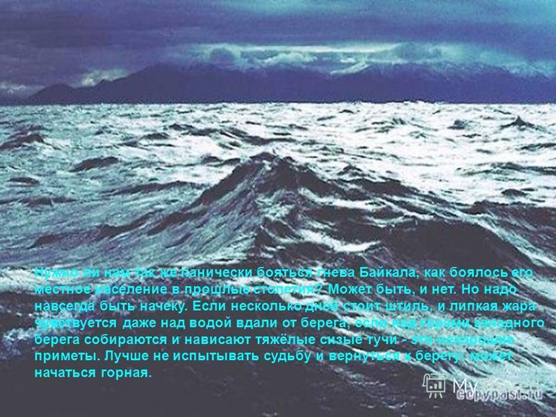 Нужно ли нам так же панически бояться гнева Байкала, как боялось его местное население в прошлые столетия? Может быть, и нет. Но надо навсегда быть начеку. Если несколько дней стоит штиль, и липкая жара чувствуется даже над водой вдали от берега; ес