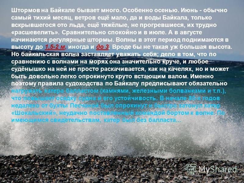 Штормов на Байкале бывает много. Особенно осенью. Июнь - обычно самый тихий месяц, ветров ещё мало, да и воды Байкала, только вскрывшегося ото льда, ещё тяжёлые, не прогревшиеся, их трудно «расшевелить». Сравнительно спокойно и в июле. А в августе на