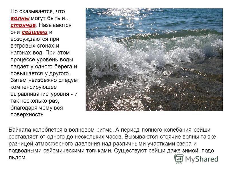 Но оказывается, что волны могут быть и... стоячие. Называются они сейшами и возбуждаются при ветровых сгонах и нагонах вод. При этом процессе уровень воды падает у одного берега и повышается у другого. Затем неизбежно следует компенсирующее выравнива
