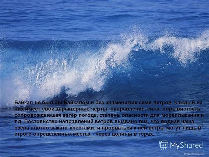 Байкал не был бы Байкалом и без знаменитых семи ветров. Каждый из них имеет свои характерные черты: направление, сила, порывистость, сопровождающая ветер погода, степень опасности для мореплавания и т.д. Постоянство направлений ветров вызвано тем, чт