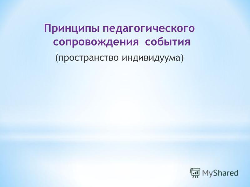 Принципы педагогического сопровождения события (пространство индивидуума)