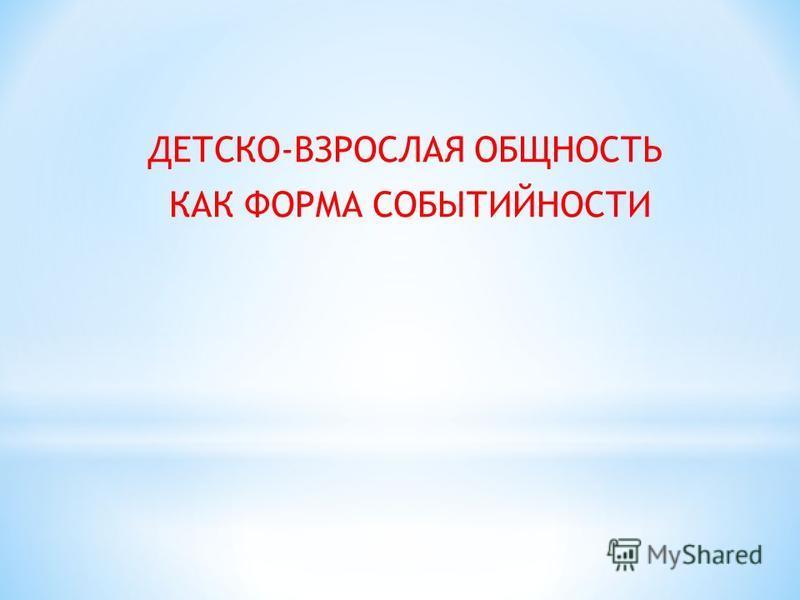 ДЕТСКО-ВЗРОСЛАЯ ОБЩНОСТЬ КАК ФОРМА СОБЫТИЙНОСТИ
