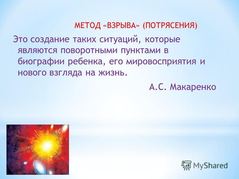 МЕТОД «ВЗРЫВА» (ПОТРЯСЕНИЯ) Это создание таких ситуаций, которые являются поворотными пунктами в биографии ребенка, его мировосприятия и нового взгляда на жизнь. А.С. Макаренко