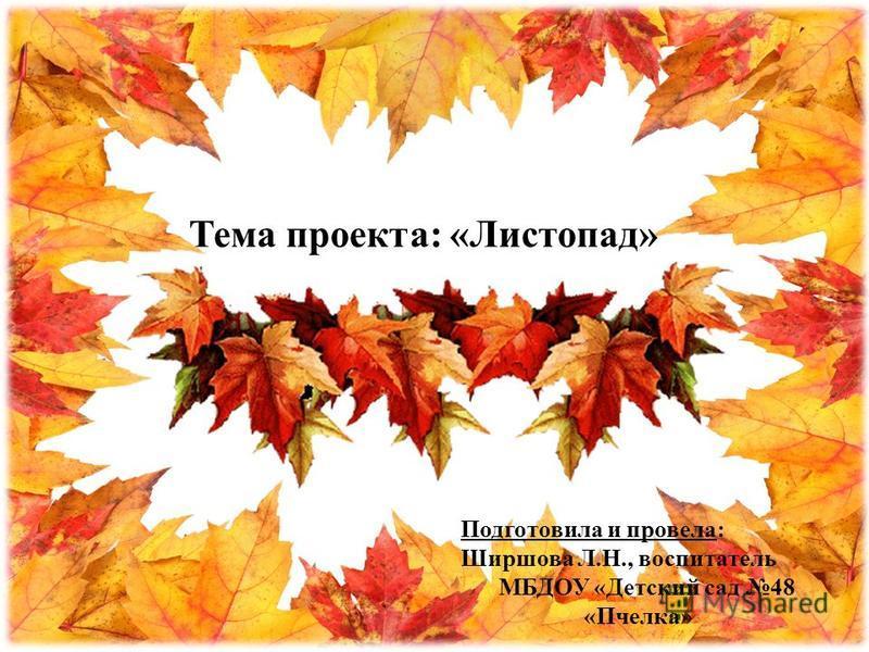 Тема проекта: «Листопад» Подготовила и провела: Ширшова Л.Н., воспитатель МБДОУ «Детский сад 48 «Пчелка»