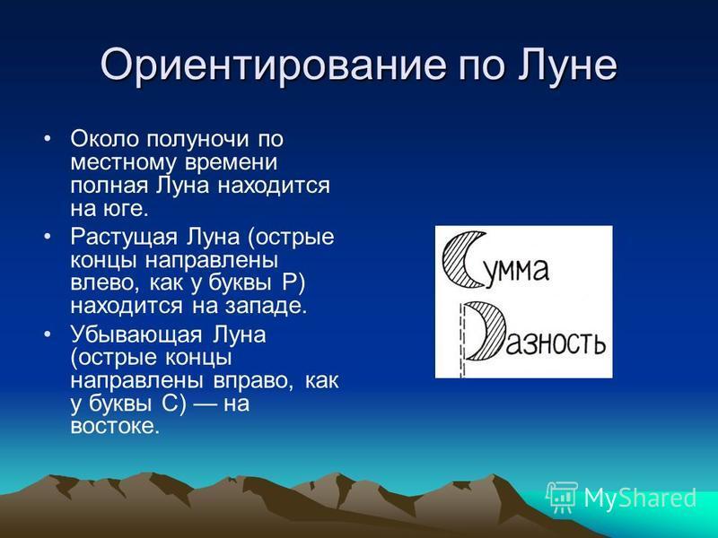Ориентирование по Луне Около полуночи по местному времени полная Луна находится на юге. Растущая Луна (острые концы направлены влево, как у буквы Р) находится на западе. Убывающая Луна (острые концы направлены вправо, как у буквы С) на востоке.