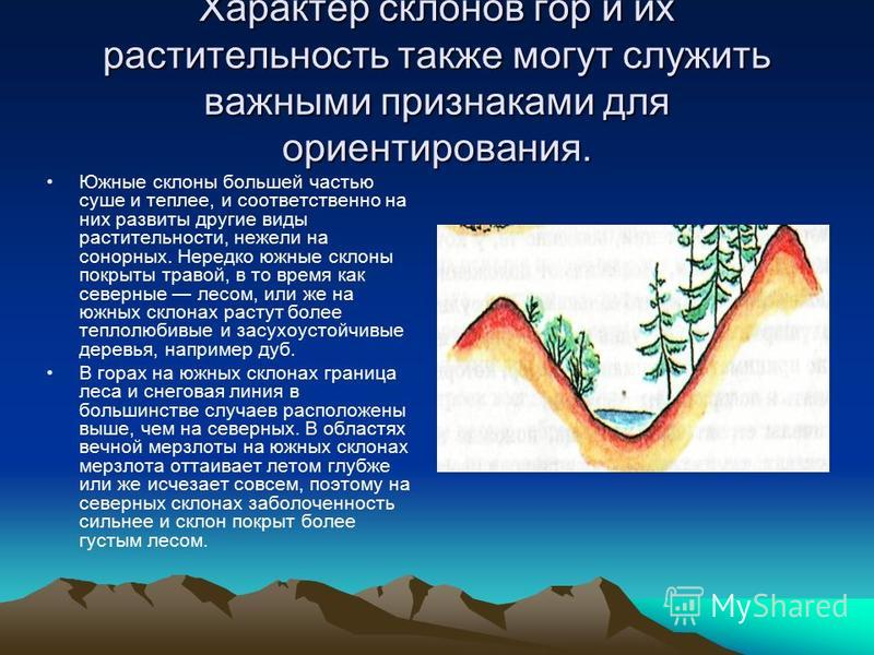 Характер склонов гор и их растительность также могут служить важными признаками для ориентирования. Южные склоны большей частью суше и теплее, и соответственно на них развиты другие виды растительности, нежели на сонорных. Нередко южные склоны покрыт