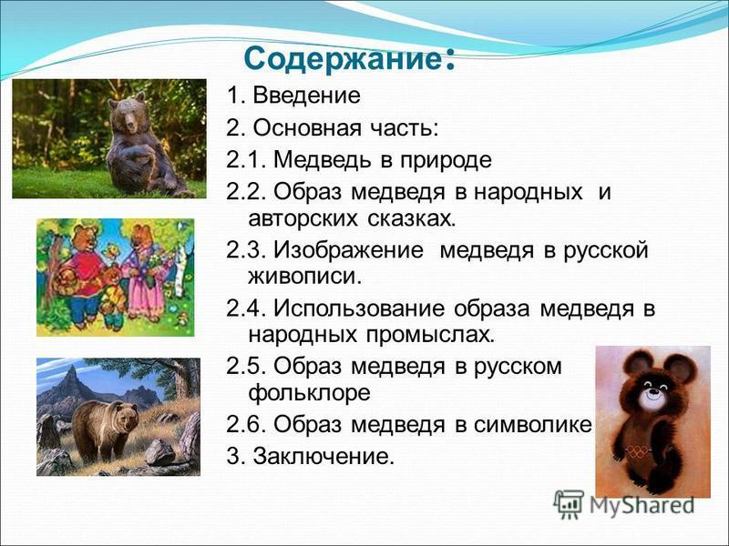 Содержание : 1. Введение 2. Основная часть: 2.1. Медведь в природе 2.2. Образ медведя в народных и авторских сказках. 2.3. Изображение медведя в русской живописи. 2.4. Использование образа медведя в народных промыслах. 2.5. Образ медведя в русском фо
