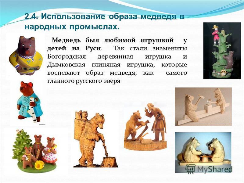 2.4. Использование образа медведя в народных промыслах. Медведь был любимой игрушкой у детей на Руси. Так стали знамениты Богородская деревянная игрушка и Дымковская глиняная игрушка, которые воспевают образ медведя, как самого главного русского звер