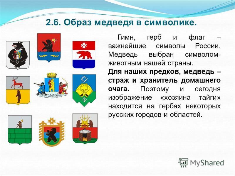 2.6. Образ медведя в символике. Гимн, герб и флаг – важнейшие символы России. Медведь выбран символом- животным нашей страны. Для наших предков, медведь – страж и хранитель домашнего очага. Поэтому и сегодня изображение «хозяина тайги» находится на г