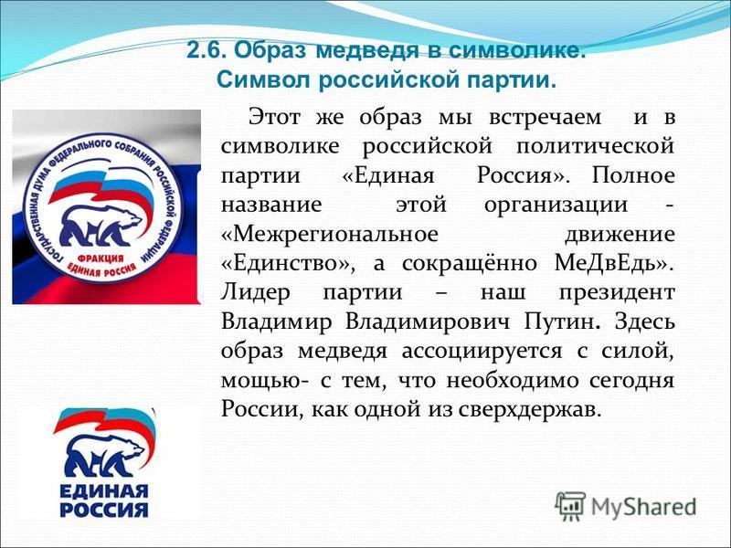 Этот же образ мы встречаем и в символике российской политической партии «Единая Россия». Полное название этой организации - «Межрегиональное движение «Единство», а сокращённо Ме ДвЕдь». Лидер партии – наш президент Владимир Владимирович Путин. Здесь