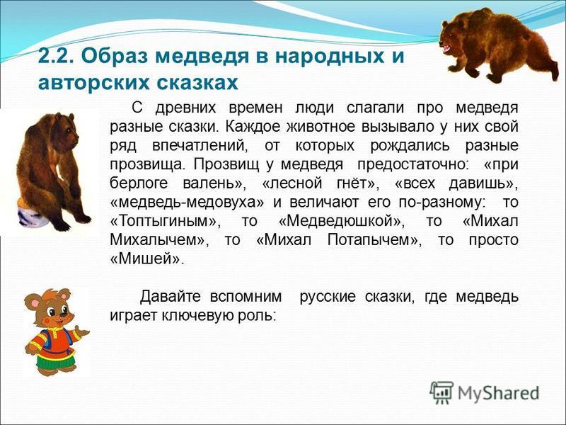 2.2. Образ медведя в народных и авторских сказках С древних времен люди слагали про медведя разные сказки. Каждое животное вызывало у них свой ряд впечатлений, от которых рождались разные прозвища. Прозвищ у медведя предостаточно: «при берлоге валень