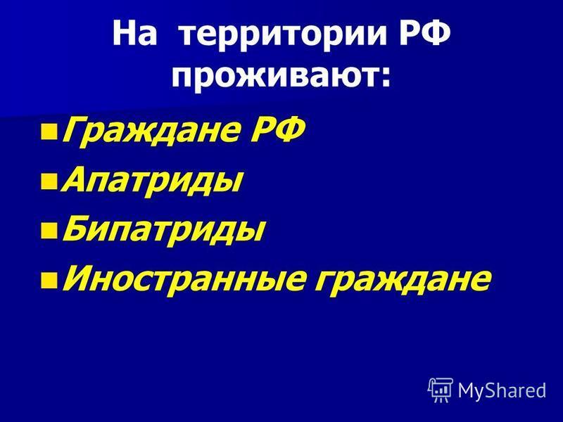 На территории РФ проживают: Граждане РФ Апатриды Бипатриды Иностранные граждане
