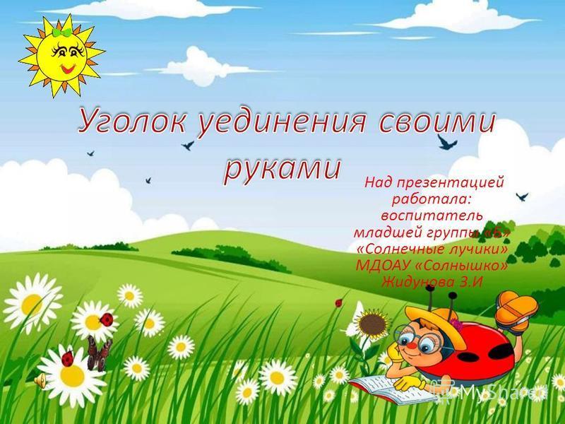 Над презентацией работала: воспитатель младшей группы «Б» «Солнечные лучики» МДОАУ «Солнышко» Жидунова З.И