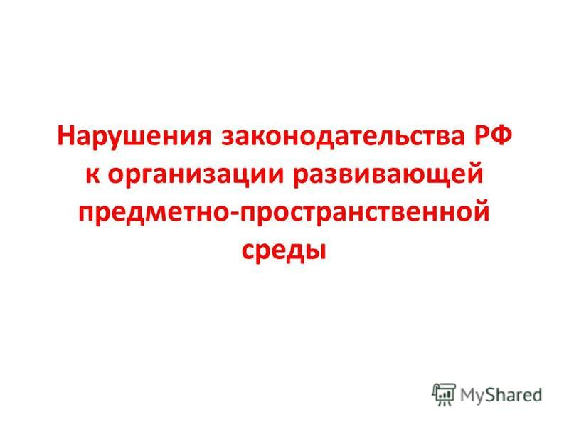 Нарушения законодательства РФ к организации развивающей предметно-пространственной среды