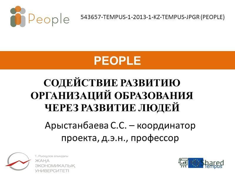 СОДЕЙСТВИЕ РАЗВИТИЮ ОРГАНИЗАЦИЙ ОБРАЗОВАНИЯ ЧЕРЕЗ РАЗВИТИЕ ЛЮДЕЙ PEOPLE 543657-TEMPUS-1-2013-1-KZ-TEMPUS-JPGR (PEOPLE) Арыстанбаева С.С. – координатор проекта, д.э.н., профессор