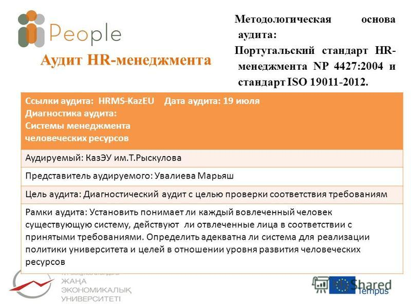 Аудит HR-менеджмента Методологическая основа аудита: Португальский стандарт HR- менеджмента NP 4427:2004 и стандарт ISO 19011-2012. Ссылки аудита: HRMS-KazEU Диагностика аудита: Системы менеджмента человеческих ресурсов Дата аудита: 19 июля Аудируемы