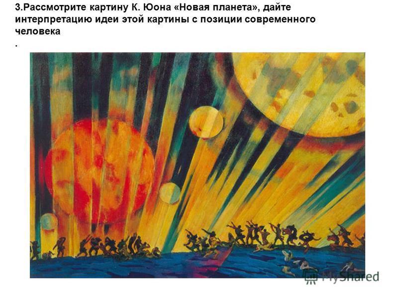 3. Рассмотрите картину К. Юона «Новая планета», дайте интерпретацию идеи этой картины с позиции современного человека.