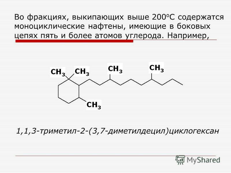 Во фракциях, выкипающих выше 200 о С содержатся моноциклические нафтены, имеющие в боковых цепях пять и более атомов углерода. Например, 1,1,3-триметил-2-(3,7-диметилдецил)циклогексан