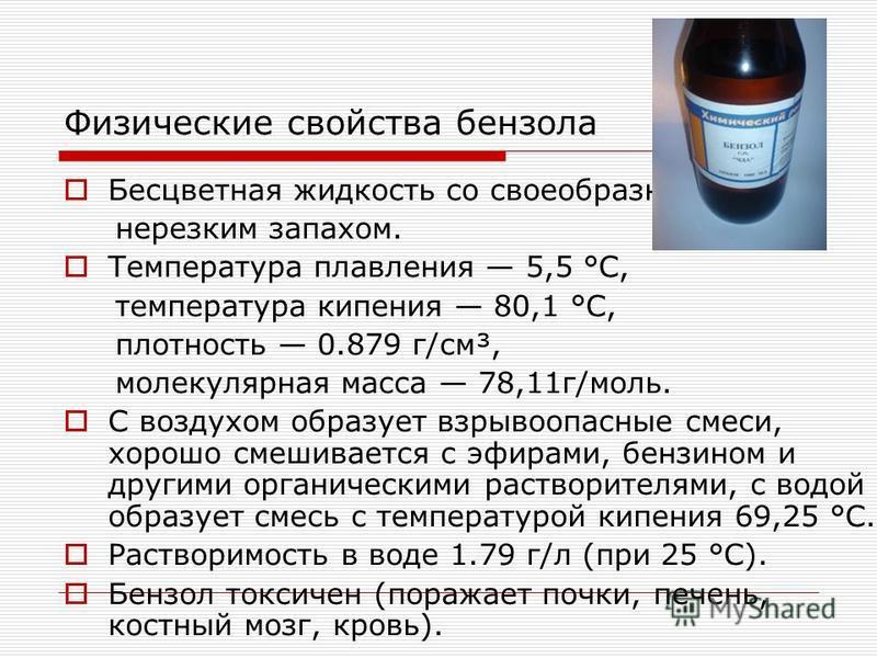 Физические свойства бензола Бесцветная жидкость со своеобразным нерезким запахом. Температура плавления 5,5 °C, температура кипения 80,1 °C, плотность 0.879 г/см³, молекулярная масса 78,11 г/моль. С воздухом образует взрывоопасные смеси, хорошо смеши