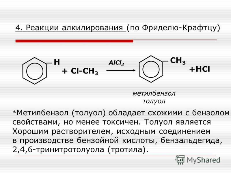 4. Реакции алкилирования (по Фриделю-Крафтцу) Н + Cl-CH 3 CH 3 метилбензол толуол AlCl 3 +HCl * Метилбензол (толуол) обладает схожими с бензолом свойствами, но менее токсичен. Толуол является Хорошим растворителем, исходным соединением в производстве