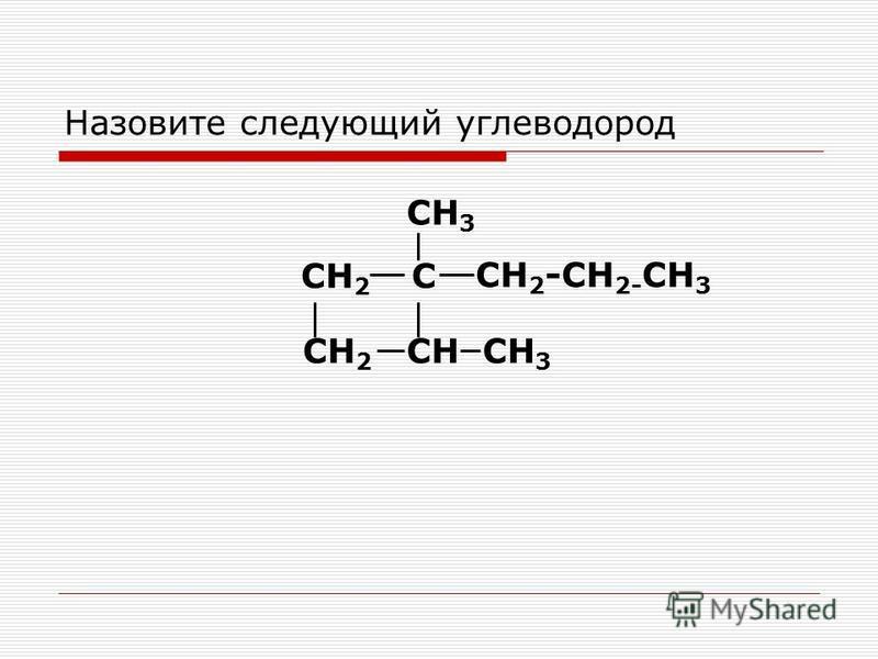 Назовите следующий углеводород СН 2 С СН 3 СН 2 -СН 2- СН 3 СНСН 3 СН 2