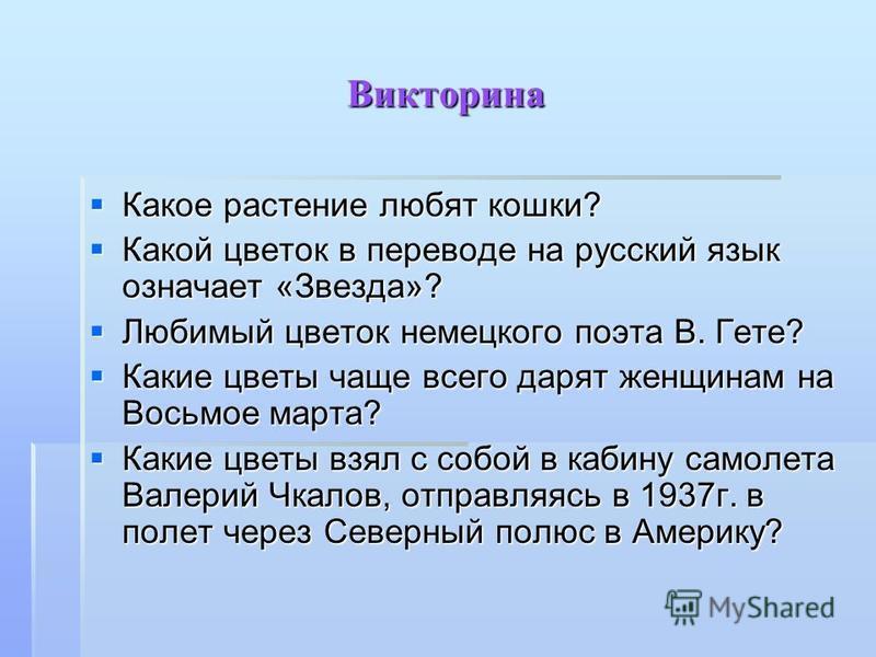 Викторина Какое растение любят кошки? Какое растение любят кошки? Какой цветок в переводе на русский язык означает «Звезда»? Какой цветок в переводе на русский язык означает «Звезда»? Любимый цветок немецкого поэта В. Гете? Любимый цветок немецкого п