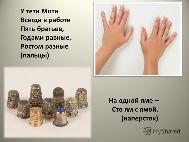 У тети Моти Всегда в работе Пять братьев, Годами равные, Ростом разные (пальцы) На одной яме – Сто ям с ямой. (наперсток)