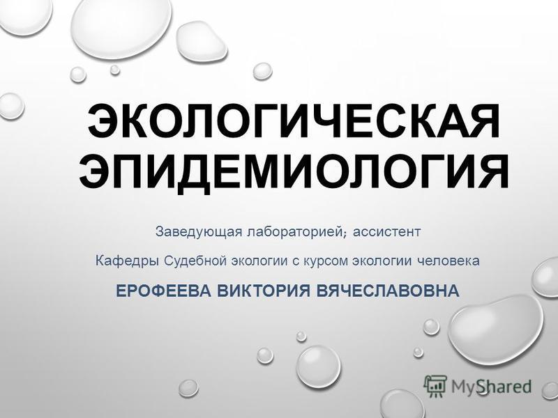 ЭКОЛОГИЧЕСКАЯ ЭПИДЕМИОЛОГИЯ Заведующая лабораторией ; ассистент Кафедры Судебной экологии с курсом экологии человека ЕРОФЕЕВА ВИКТОРИЯ ВЯЧЕСЛАВОВНА