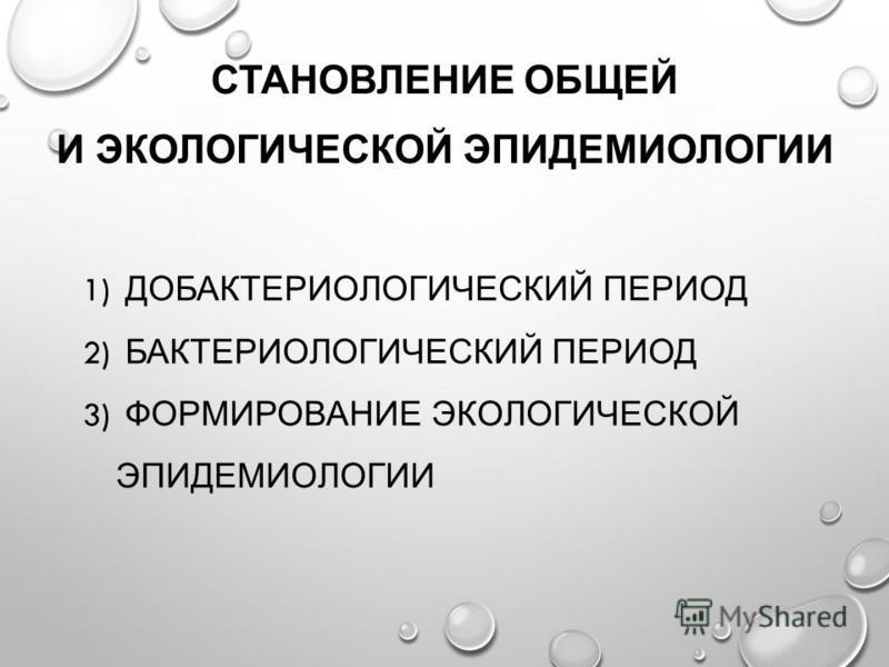 СТАНОВЛЕНИЕ ОБЩЕЙ И ЭКОЛОГИЧЕСКОЙ ЭПИДЕМИОЛОГИИ 1) ДОБАКТЕРИОЛОГИЧЕСКИЙ ПЕРИОД 2) БАКТЕРИОЛОГИЧЕСКИЙ ПЕРИОД 3) ФОРМИРОВАНИЕ ЭКОЛОГИЧЕСКОЙ ЭПИДЕМИОЛОГИИ