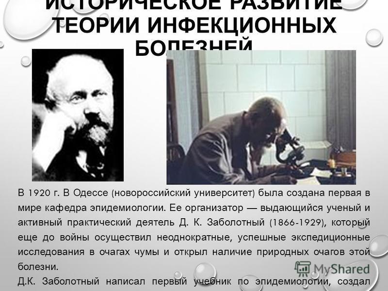 ИСТОРИЧЕСКОЕ РАЗВИТИЕ ТЕОРИИ ИНФЕКЦИОННЫХ БОЛЕЗНЕЙ В 1920 г. В Одессе ( новороссийский университет ) была создана первая в мире кафедра эпидемиологии. Ее организатор выдающийся ученый и активный практический деятель Д. К. Заболотный (1866-1929), кото
