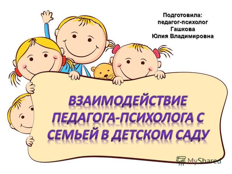 Подготовила:педагог-психолог Гашкова Юлия Владимировна