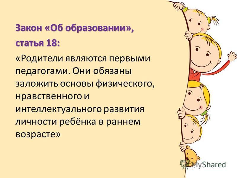 Закон «Об образовании», статья 18: «Родители являются первыми педагогами. Они обязаны заложить основы физического, нравственного и интеллектуального развития личности ребёнка в раннем возрасте»