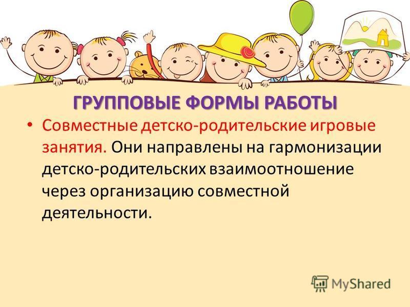 ГРУППОВЫЕ ФОРМЫ РАБОТЫ Совместные детско-родительские игровые занятия. Они направлены на гармонизации детско-родительских взаимоотношение через организацию совместной деятельности.