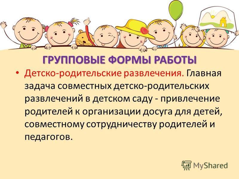 ГРУППОВЫЕ ФОРМЫ РАБОТЫ Детско-родительские развлечения. Главная задача совместных детско-родительских развлечений в детском саду - привлечение родителей к организации досуга для детей, совместному сотрудничеству родителей и педагогов.
