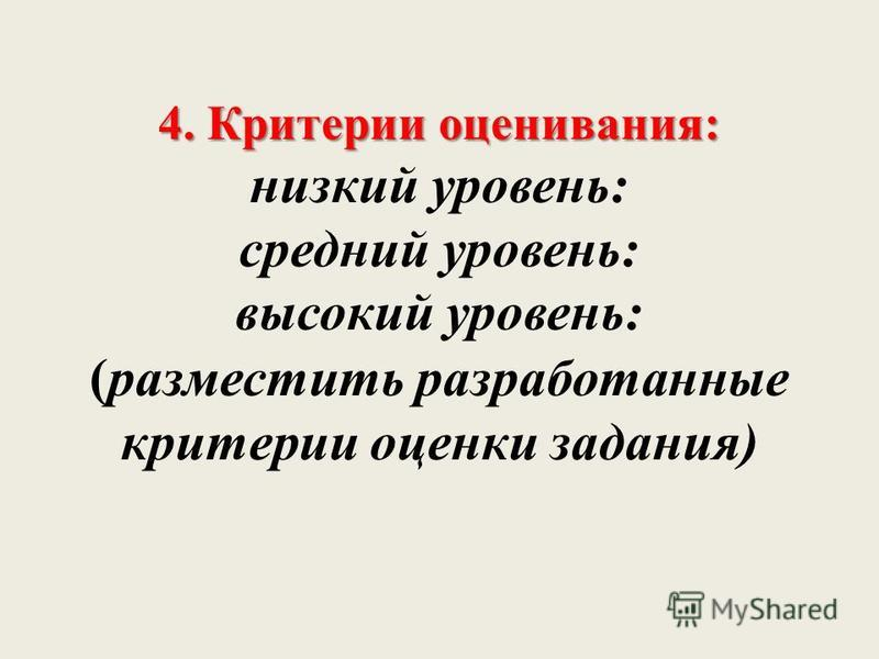 4. Критерии оценивания: 4. Критерии оценивания: низкий уровень: средний уровень: высокий уровень: (разместить разработанные критерии оценки задания)