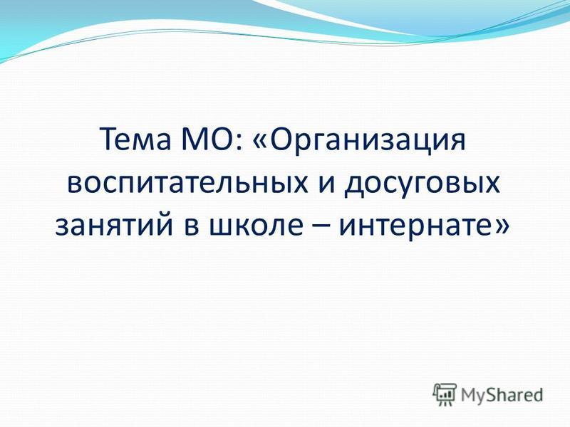 Тема МО: «Организация воспитательных и досуговых занятий в школе – интернате»