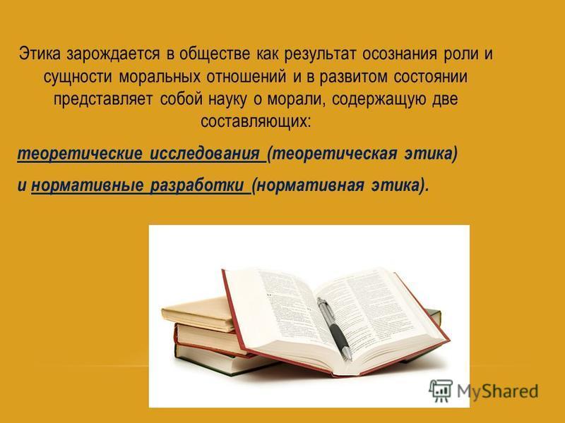 Этика зарождается в обществе как результат осознания роли и сущности моральных отношений и в развитом состоянии представляет собой науку о морали, содержащую две составляющих: теоретические исследования (теоретическая этика) и нормативные разработки
