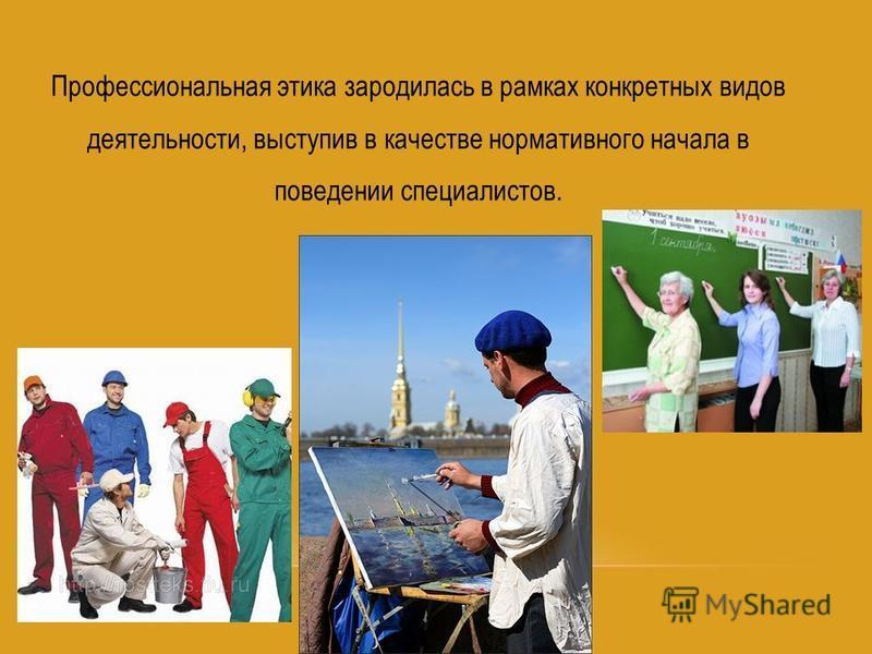 Профессиональная этика зародилась в рамках конкретных видов деятельности, выступив в качестве нормативного начала в поведении специалистов.