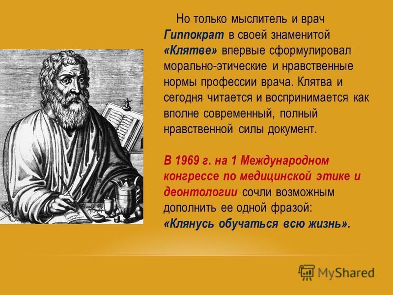 Но только мыслитель и врач Гиппократ в своей знаменитой «Клятве» впервые сформулировал морально-этические и нравственные нормы профессии врача. Клятва и сегодня читается и воспринимается как вполне современный, полный нравственной силы документ. В 19